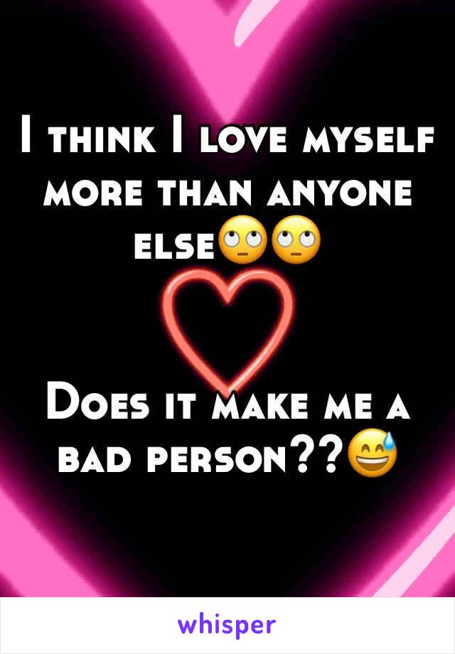 I think I love myself more than anyone else🙄🙄   Does it make me a bad person??😅
