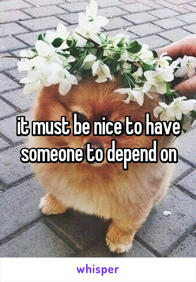 it must be nice to have someone to depend on