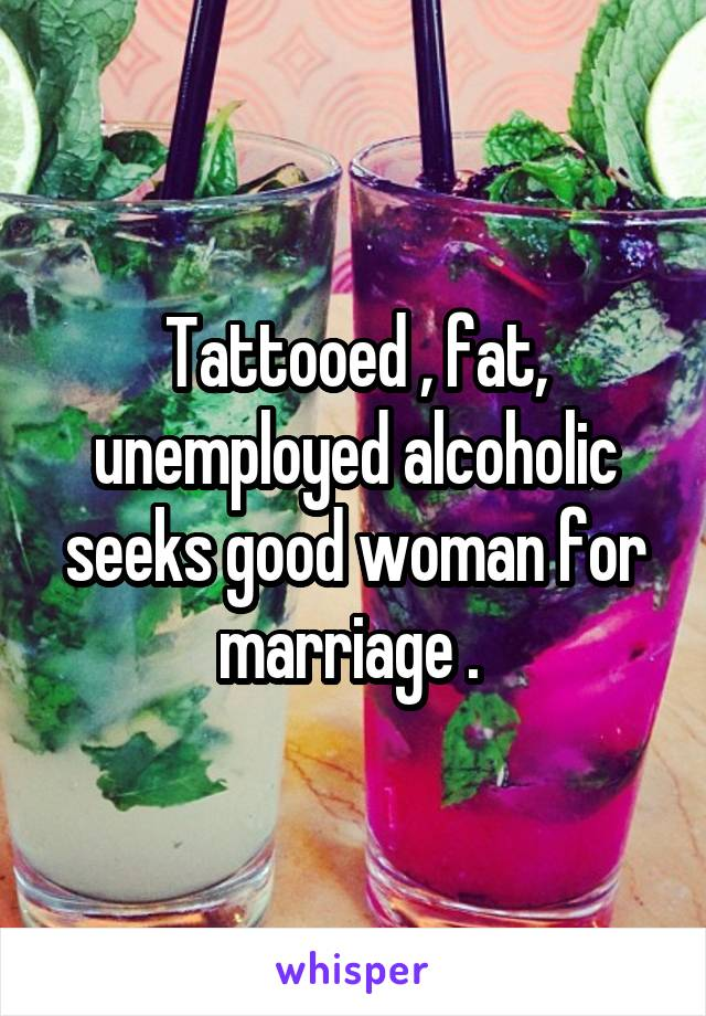 Tattooed , fat, unemployed alcoholic seeks good woman for marriage .