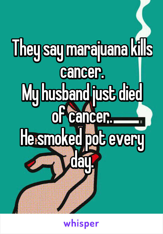 They say marajuana kills cancer. My husband just died of cancer. He smoked pot every day.