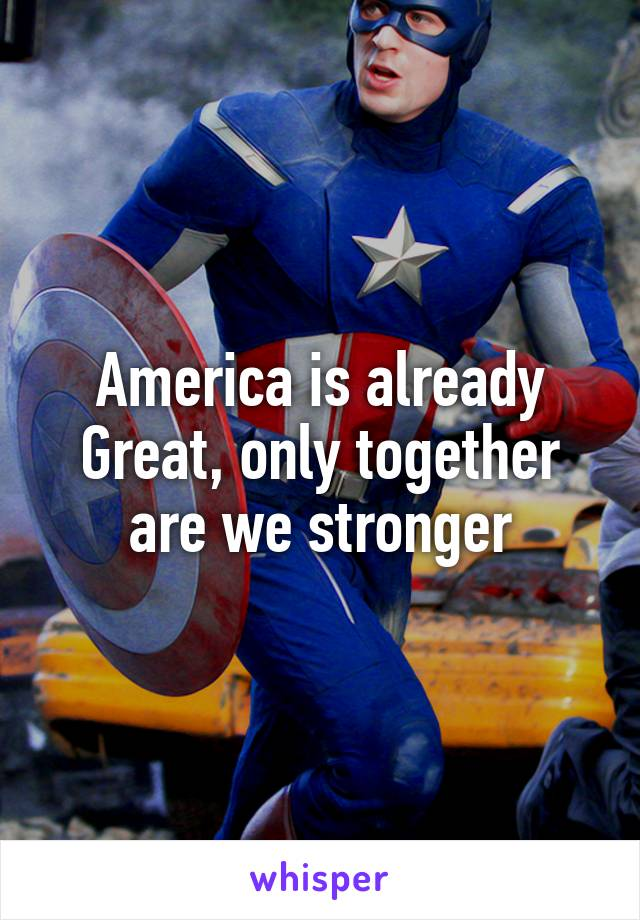 America is already Great, only together are we stronger