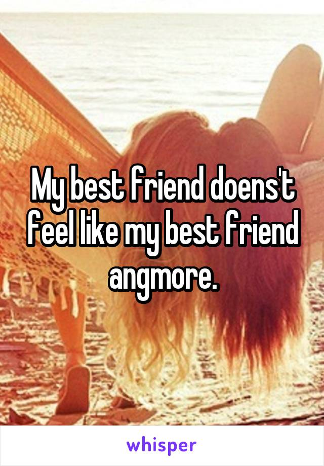 My best friend doens't feel like my best friend angmore.