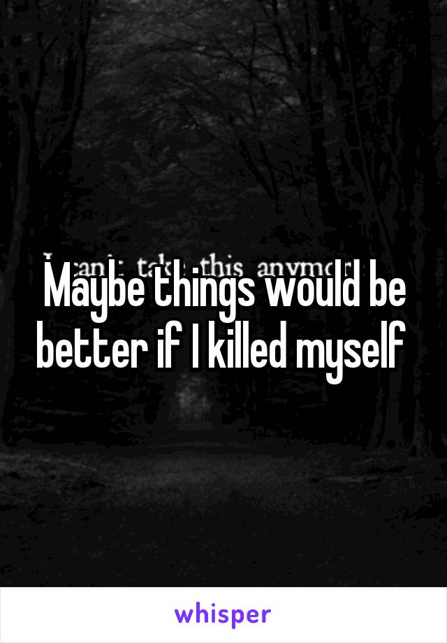 Maybe things would be better if I killed myself