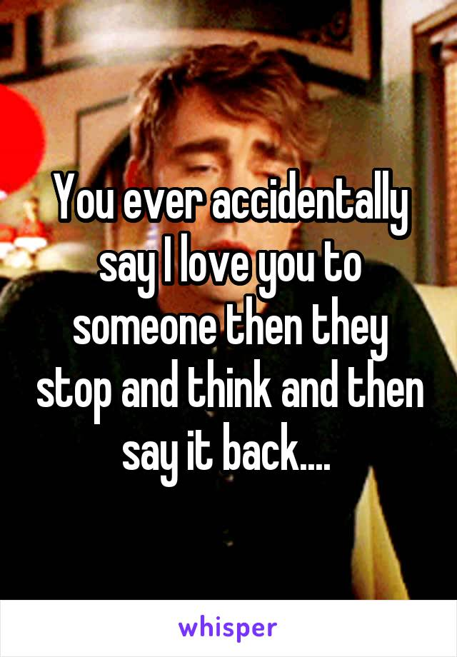 You ever accidentally say I love you to someone then they stop and think and then say it back....