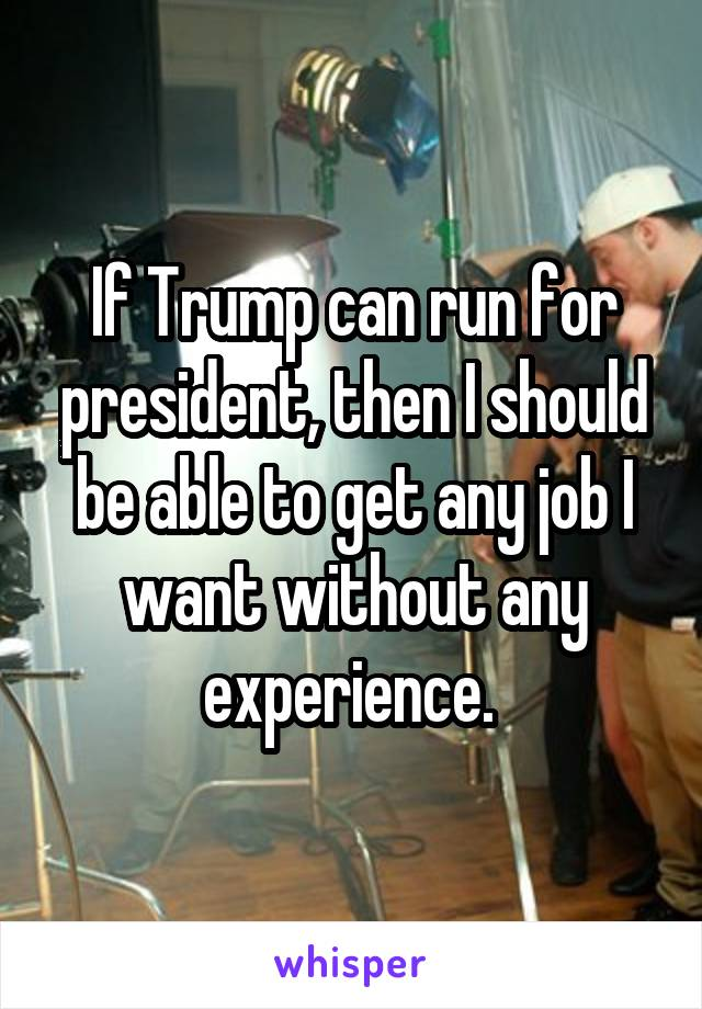 If Trump can run for president, then I should be able to get any job I want without any experience.