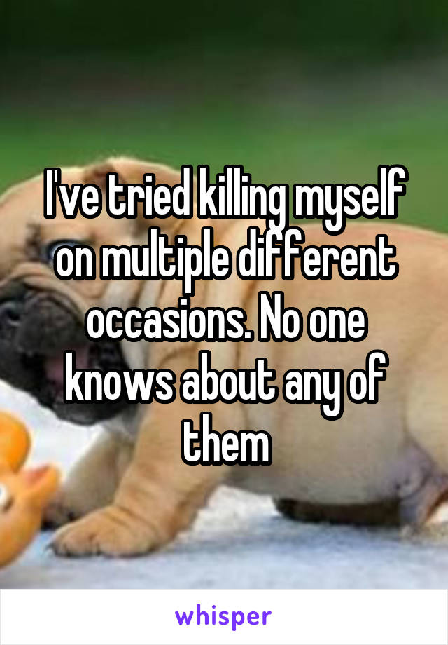 I've tried killing myself on multiple different occasions. No one knows about any of them