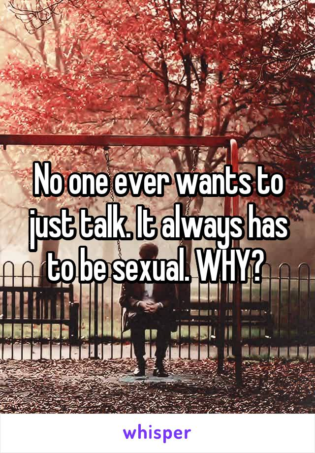 No one ever wants to just talk. It always has to be sexual. WHY?