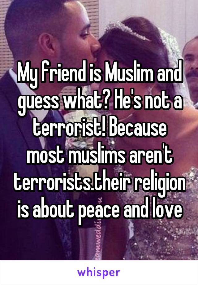 My friend is Muslim and guess what? He's not a terrorist! Because most muslims aren't terrorists.their religion is about peace and love