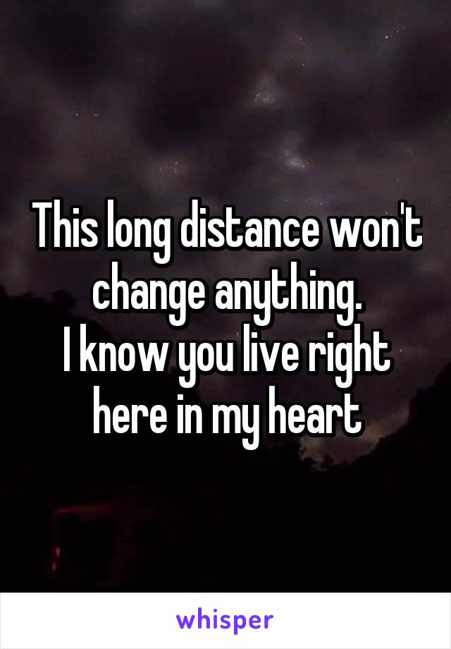 This long distance won't change anything. I know you live right here in my heart