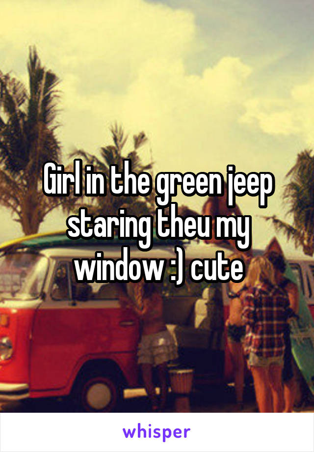 Girl in the green jeep staring theu my window :) cute