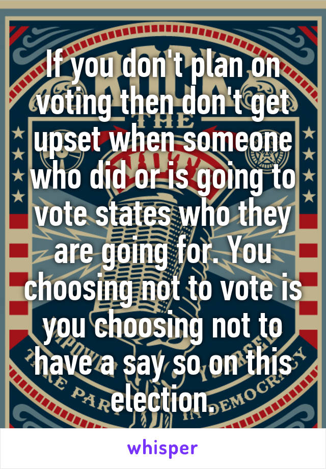 If you don't plan on voting then don't get upset when someone who did or is going to vote states who they are going for. You choosing not to vote is you choosing not to have a say so on this election.