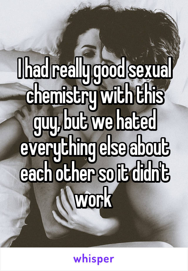 I had really good sexual chemistry with this guy, but we hated everything else about each other so it didn't work