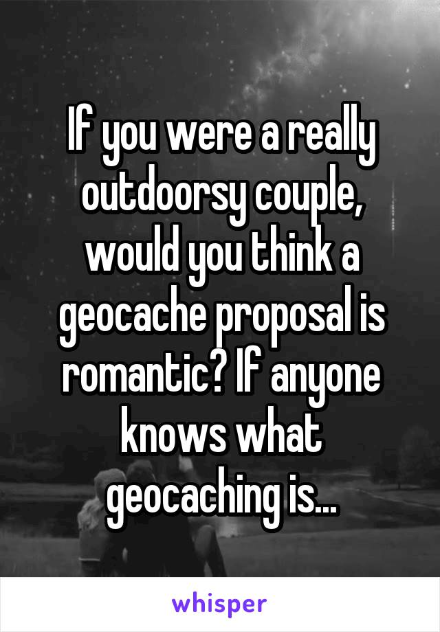 If you were a really outdoorsy couple, would you think a geocache proposal is romantic? If anyone knows what geocaching is...