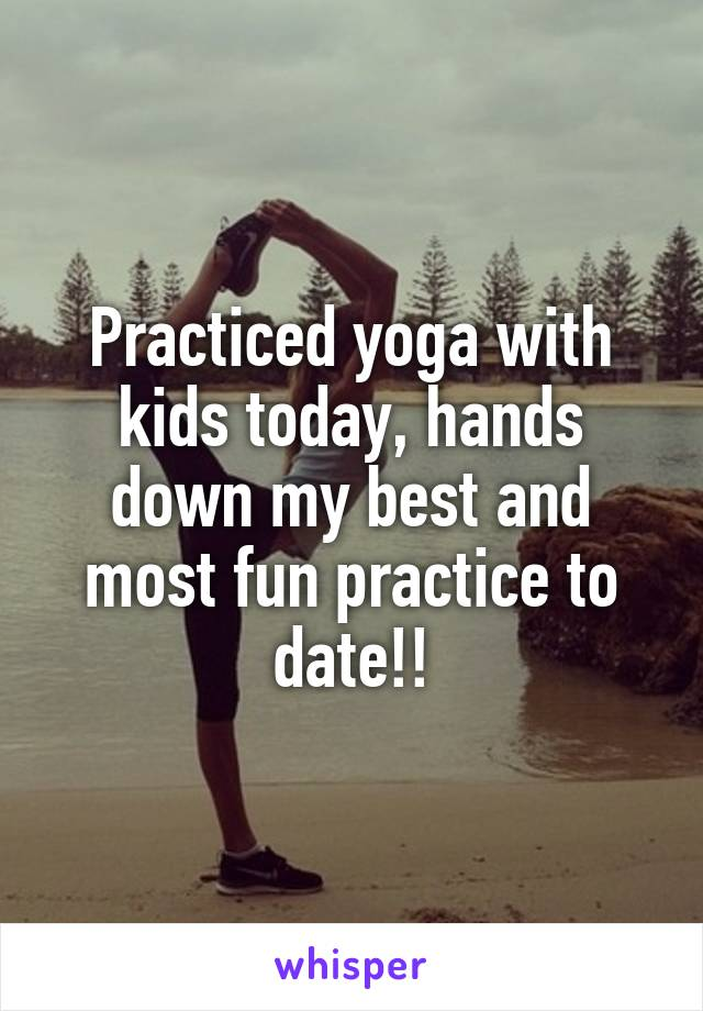 Practiced yoga with kids today, hands down my best and most fun practice to date!!