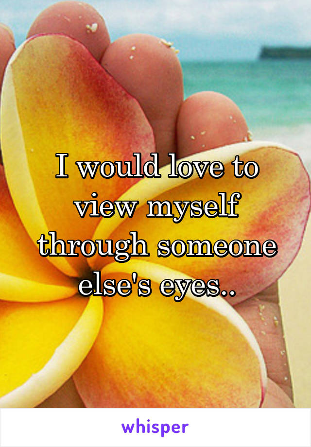 I would love to view myself through someone else's eyes..