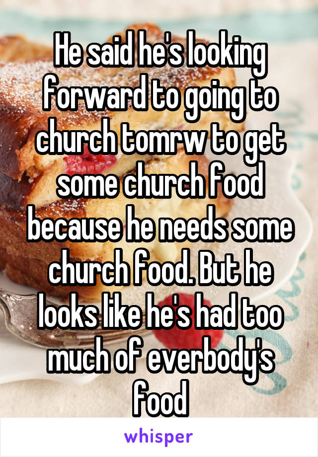 He said he's looking forward to going to church tomrw to get some church food because he needs some church food. But he looks like he's had too much of everbody's food