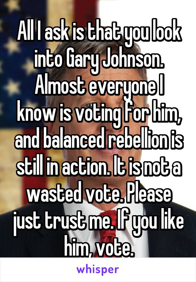 All I ask is that you look into Gary Johnson. Almost everyone I know is voting for him, and balanced rebellion is still in action. It is not a wasted vote. Please just trust me. If you like him, vote.
