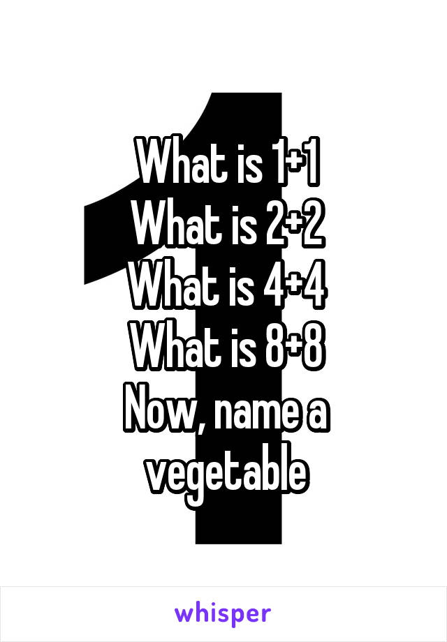 What is 1+1 What is 2+2 What is 4+4 What is 8+8 Now, name a vegetable