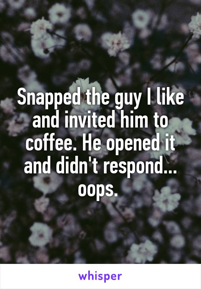 Snapped the guy I like and invited him to coffee. He opened it and didn't respond... oops.