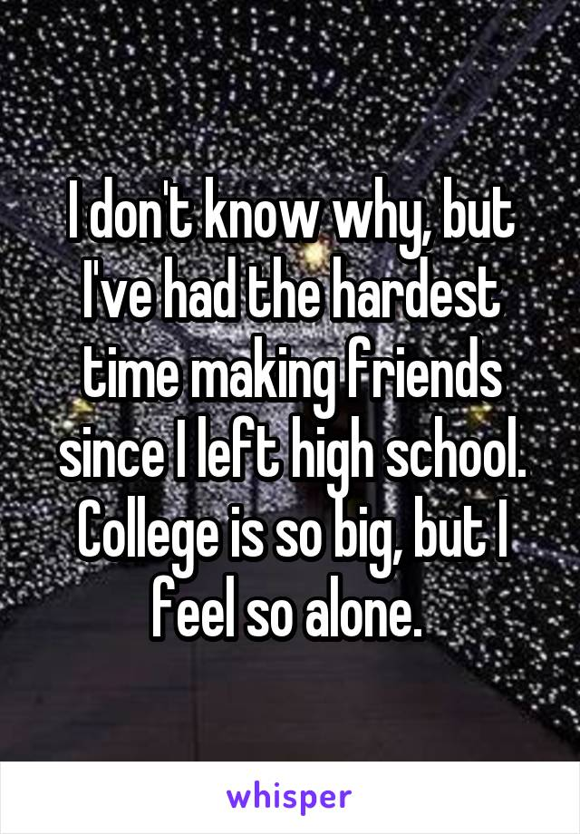 I don't know why, but I've had the hardest time making friends since I left high school. College is so big, but I feel so alone.