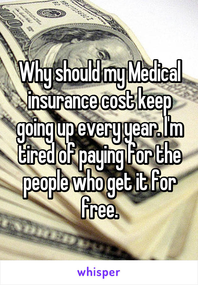 Why should my Medical insurance cost keep going up every year. I'm tired of paying for the people who get it for free.
