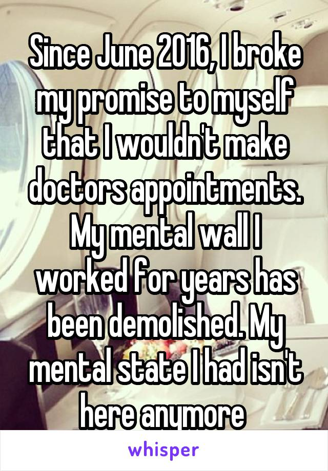 Since June 2016, I broke my promise to myself that I wouldn't make doctors appointments. My mental wall I worked for years has been demolished. My mental state I had isn't here anymore