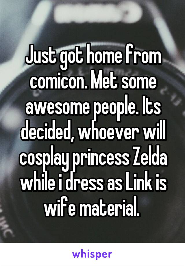 Just got home from comicon. Met some awesome people. Its decided, whoever will cosplay princess Zelda while i dress as Link is wife material.
