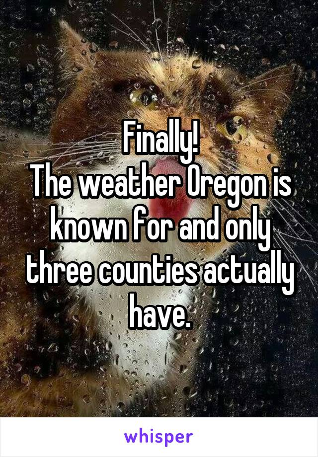 Finally! The weather Oregon is known for and only three counties actually have.