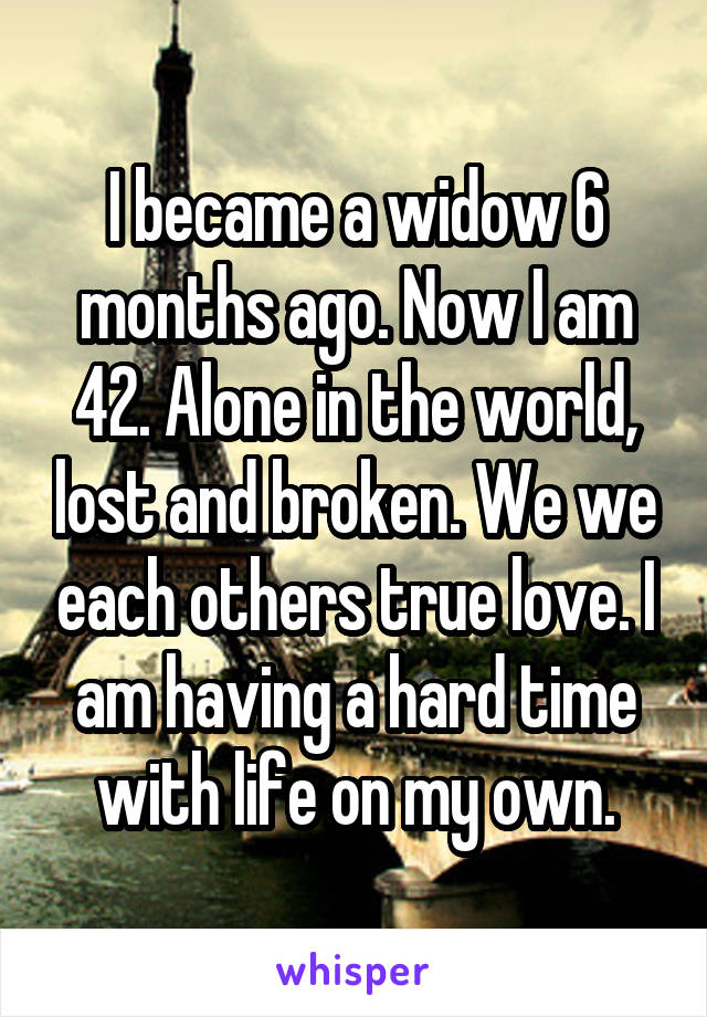 I became a widow 6 months ago. Now I am 42. Alone in the world, lost and broken. We we each others true love. I am having a hard time with life on my own.