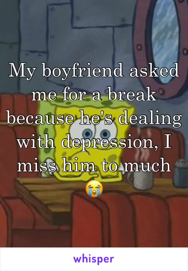 My boyfriend asked me for a break because he's dealing with depression, I miss him to much 😭