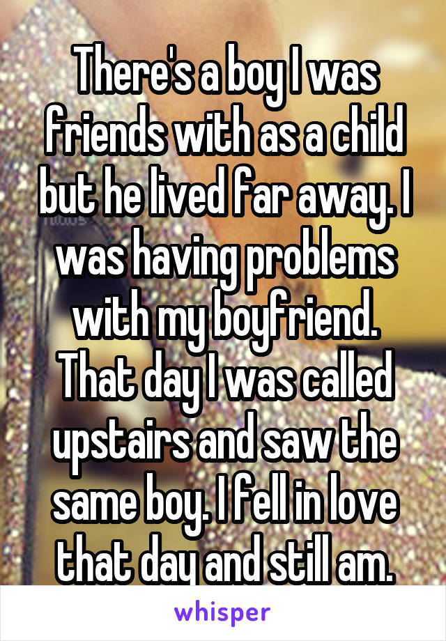 There's a boy I was friends with as a child but he lived far away. I was having problems with my boyfriend. That day I was called upstairs and saw the same boy. I fell in love that day and still am.