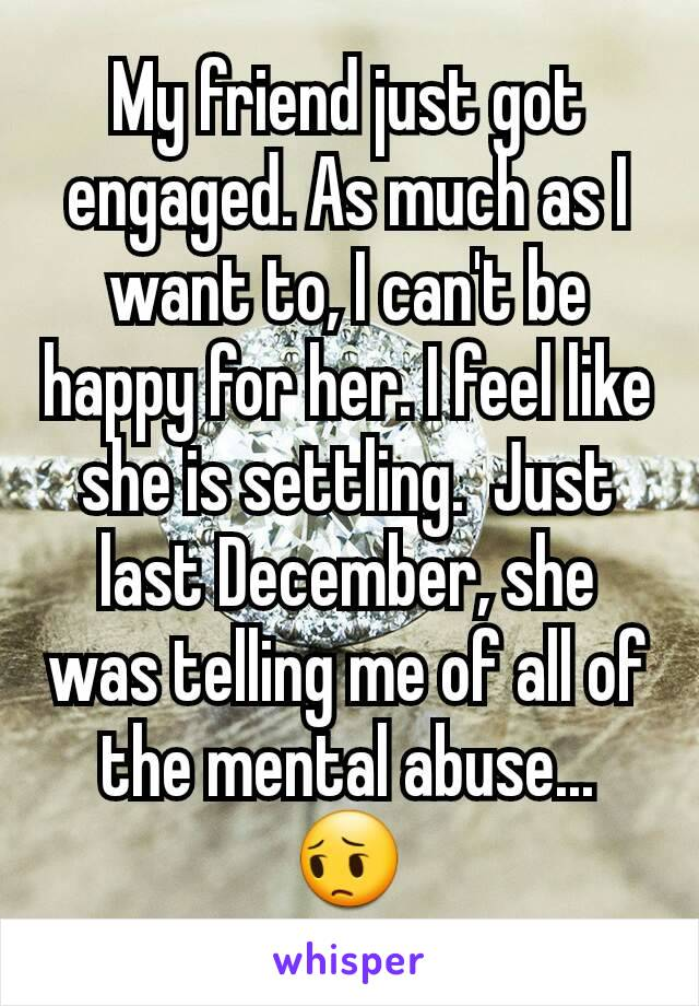 My friend just got engaged. As much as I want to, I can't be happy for her. I feel like she is settling.  Just last December, she was telling me of all of the mental abuse... 😔