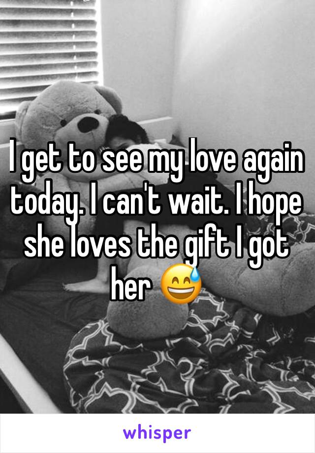 I get to see my love again today. I can't wait. I hope she loves the gift I got her 😅