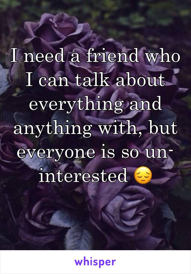 I need a friend who I can talk about everything and anything with, but everyone is so un-interested 😔