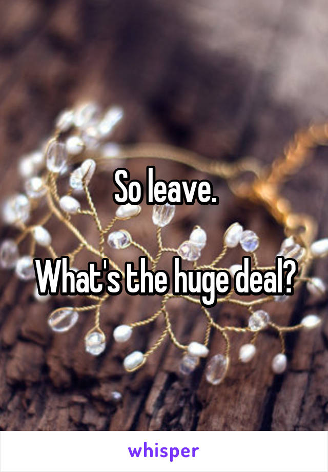 So leave.  What's the huge deal?