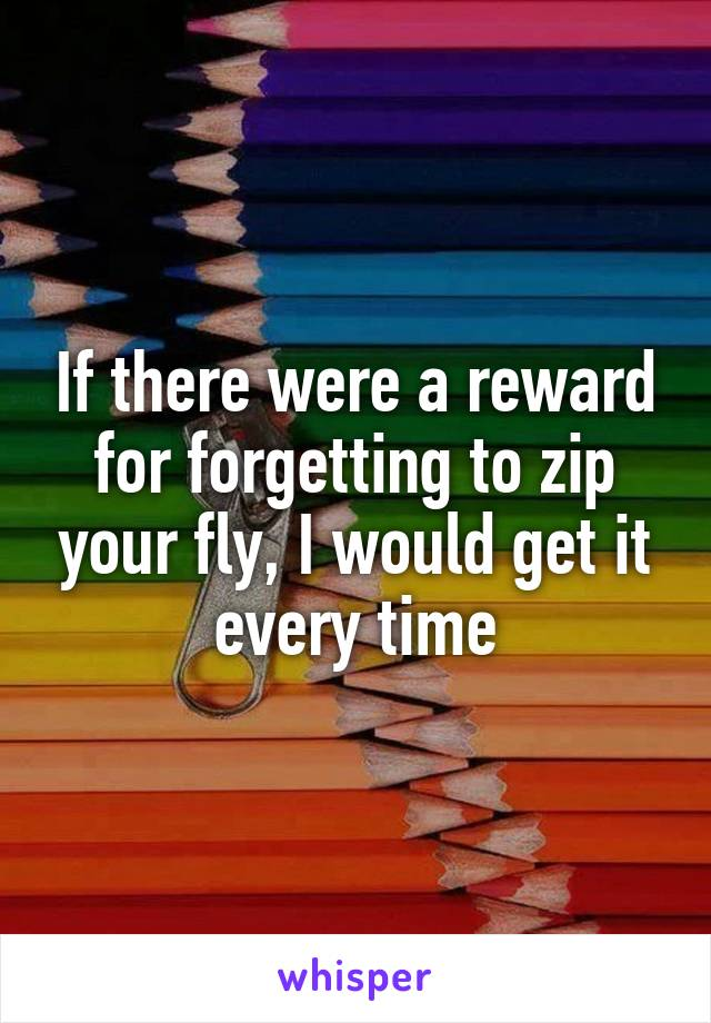 If there were a reward for forgetting to zip your fly, I would get it every time