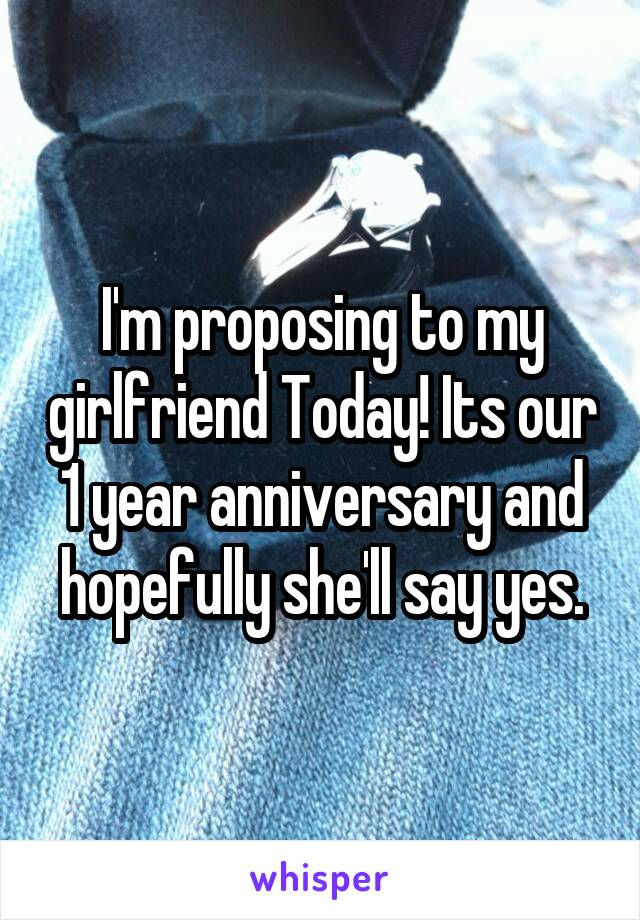 I'm proposing to my girlfriend Today! Its our 1 year anniversary and hopefully she'll say yes.