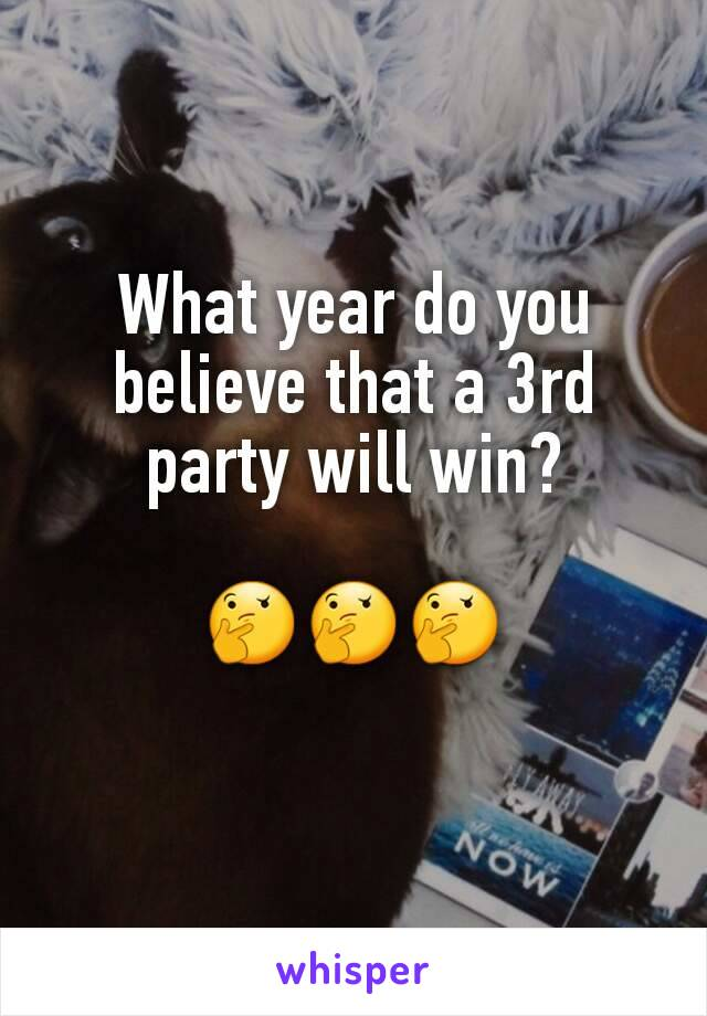 What year do you believe that a 3rd party will win?  🤔🤔🤔
