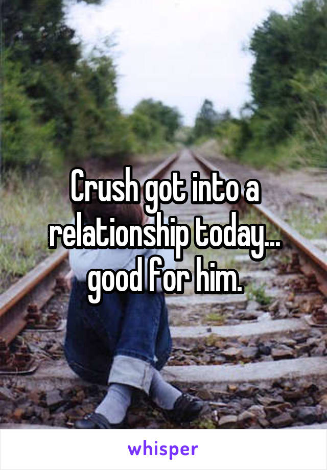 Crush got into a relationship today... good for him.