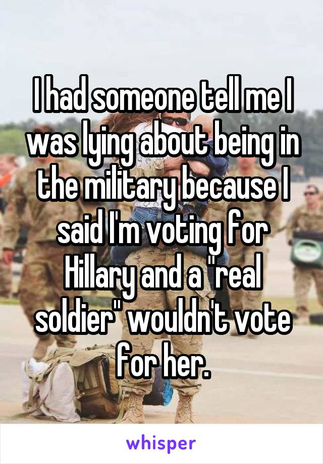 "I had someone tell me I was lying about being in the military because I said I'm voting for Hillary and a ""real soldier"" wouldn't vote for her."