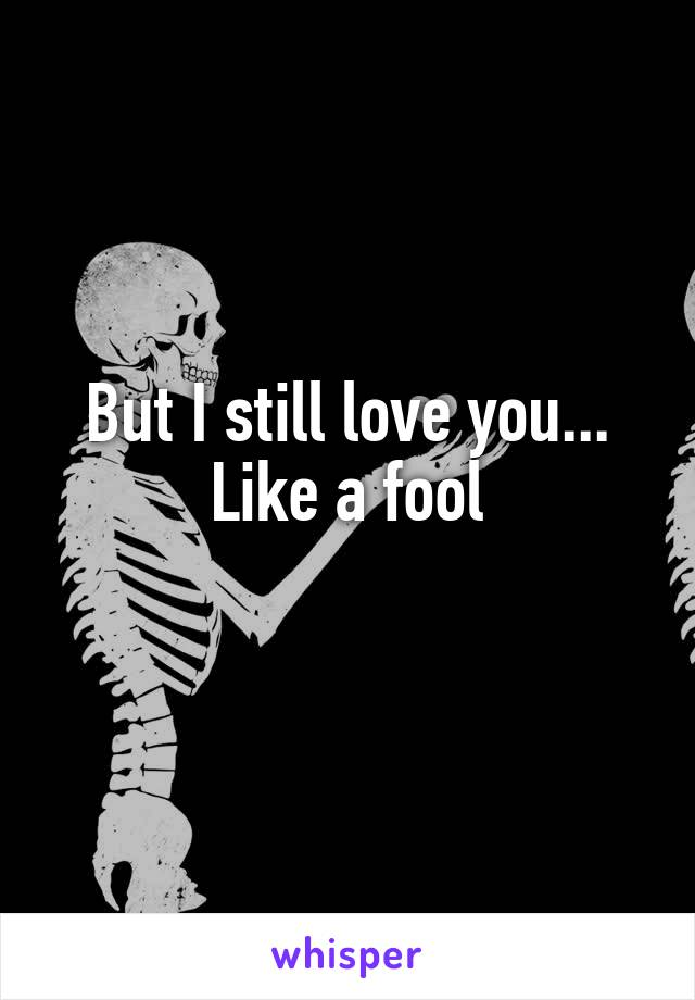 But I still love you... Like a fool