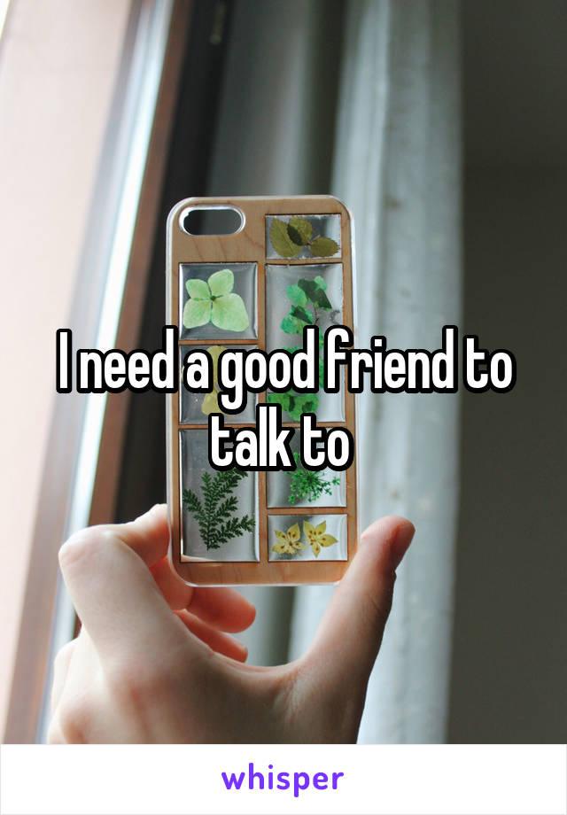 I need a good friend to talk to
