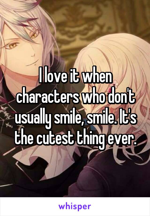 I love it when characters who don't usually smile, smile. It's the cutest thing ever.