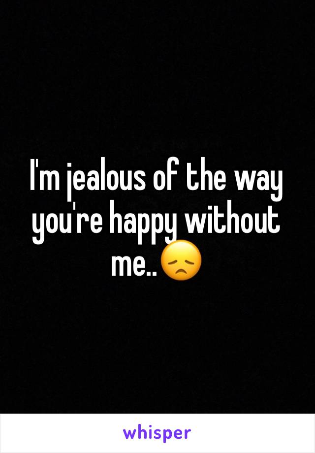 I'm jealous of the way you're happy without me..😞