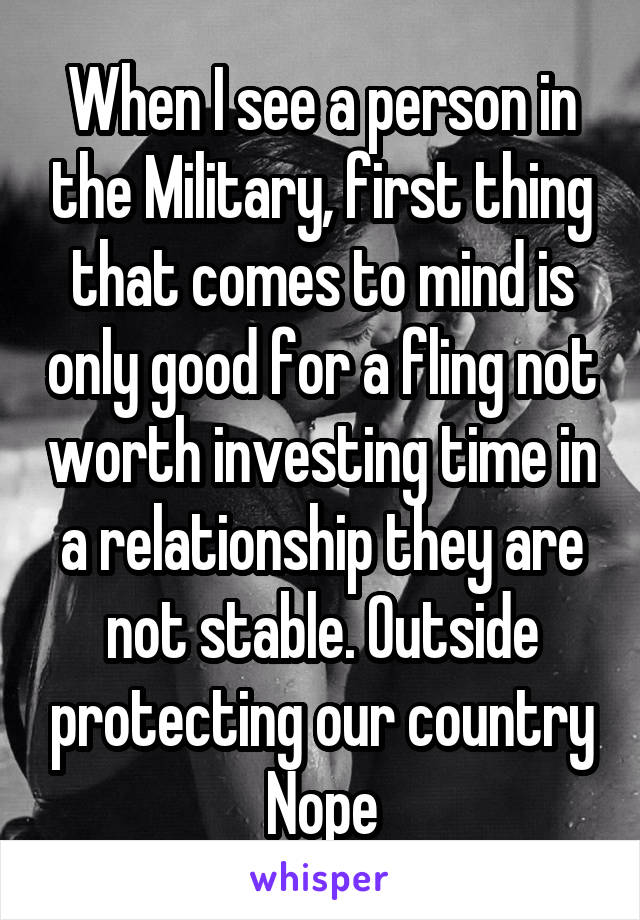 When I see a person in the Military, first thing that comes to mind is only good for a fling not worth investing time in a relationship they are not stable. Outside protecting our country Nope