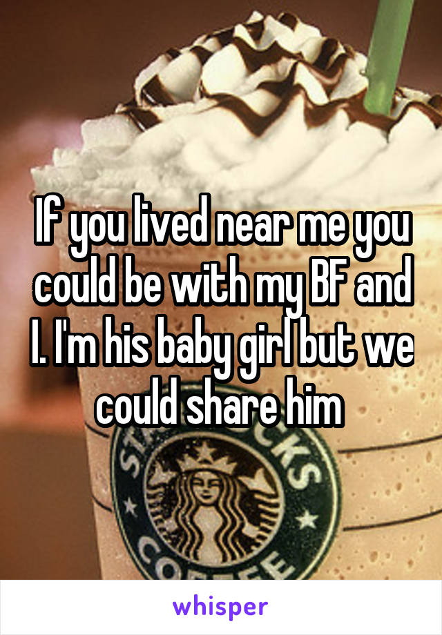 If you lived near me you could be with my BF and I. I'm his baby girl but we could share him