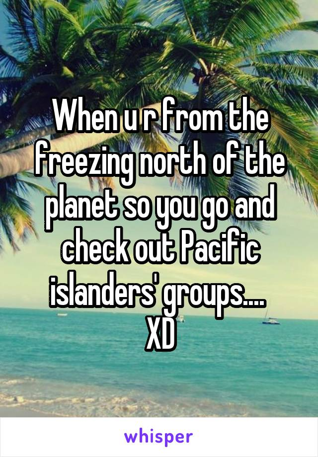 When u r from the freezing north of the planet so you go and check out Pacific islanders' groups....  XD