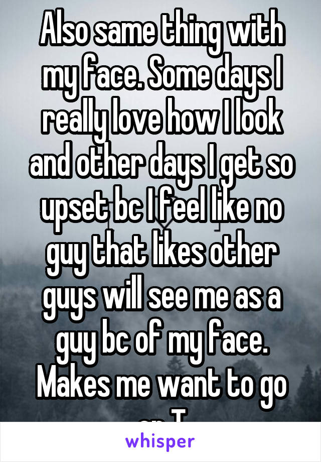 Also same thing with my face. Some days I really love how I look and other days I get so upset bc I feel like no guy that likes other guys will see me as a guy bc of my face. Makes me want to go on T