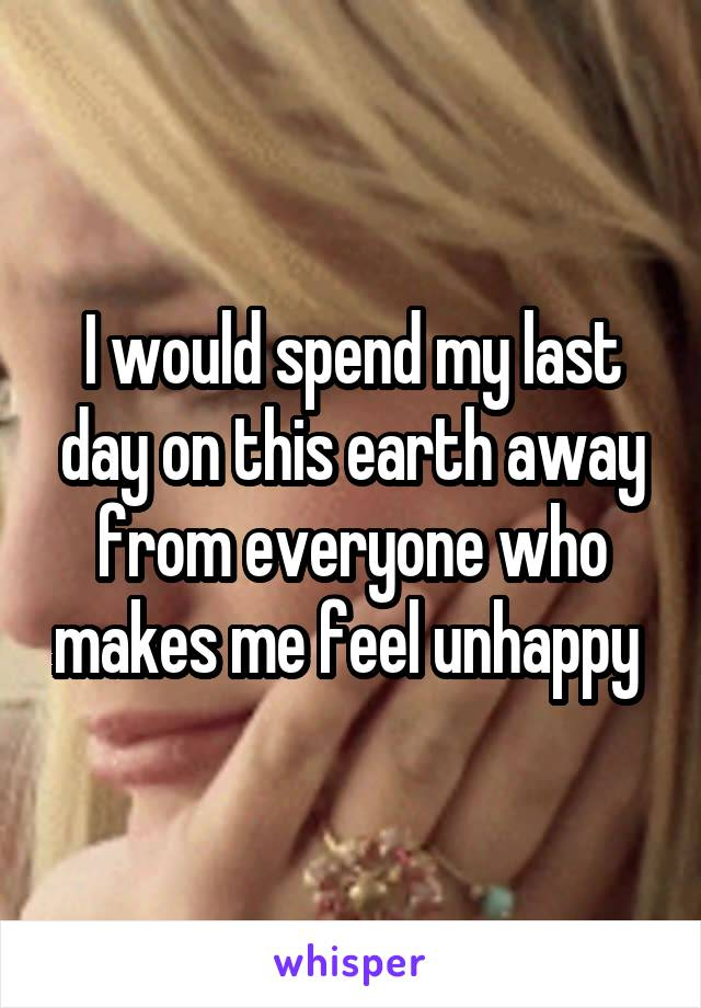I would spend my last day on this earth away from everyone who makes me feel unhappy