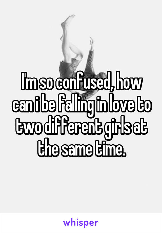 I'm so confused, how can i be falling in love to two different girls at the same time.